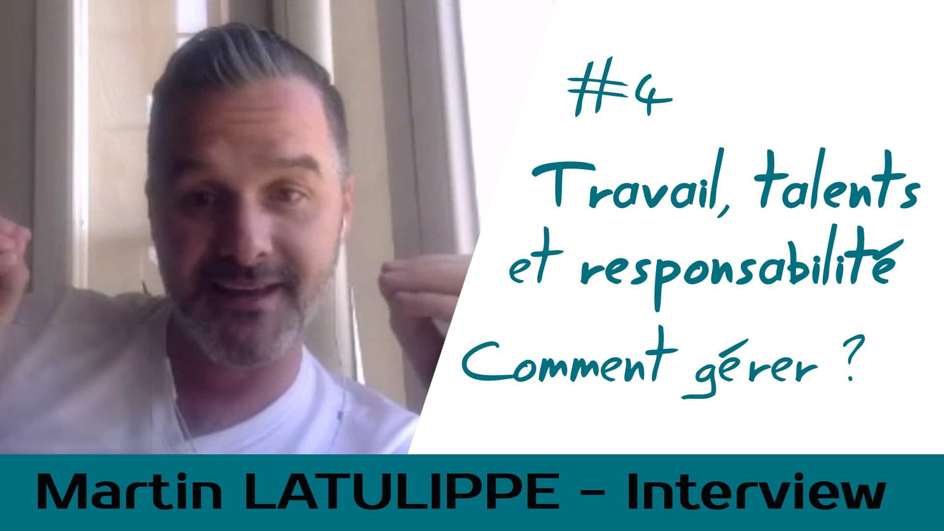 Travail, talents et responsabilité – Comment Gérer ? – Interview Martin Latulippe #4